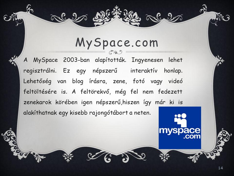 14 MySpace.com A MySpace 2003-ban alapították. Ingyenesen lehet regisztrálni. Ez egy népszerű interaktív honlap. Lehetőség van blog írásra, zene, fotó