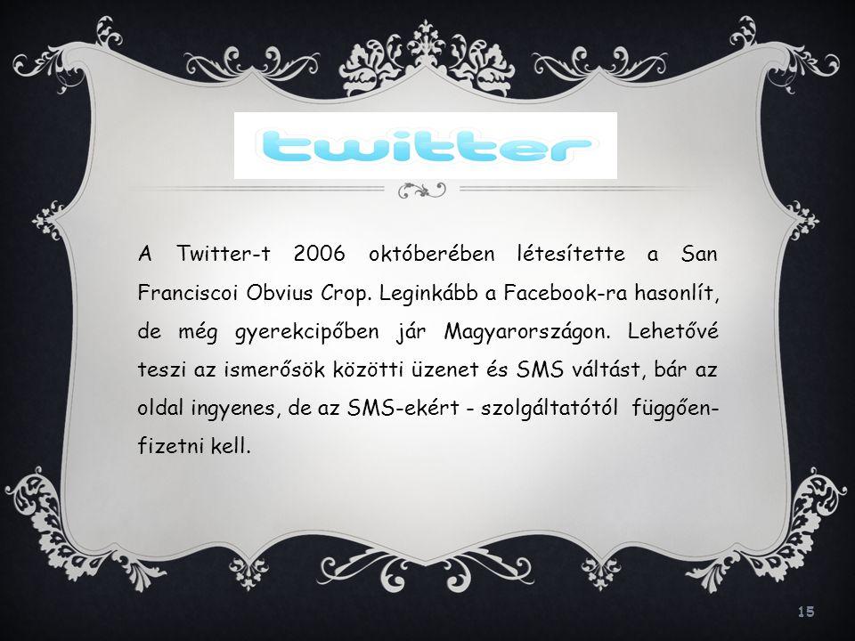 15 A Twitter-t 2006 októberében létesítette a San Franciscoi Obvius Crop. Leginkább a Facebook-ra hasonlít, de még gyerekcipőben jár Magyarországon. L