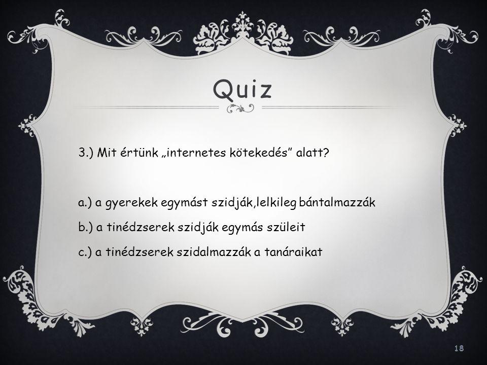 """18 Quiz 3.) Mit értünk """"internetes kötekedés"""" alatt? a.) a gyerekek egymást szidják,lelkileg bántalmazzák b.) a tinédzserek szidják egymás szüleit c.)"""