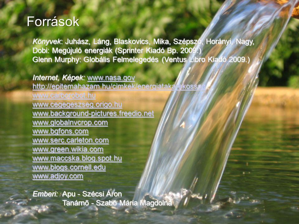 Források Könyvek: Juhász, Láng, Blaskovics, Mika, Szépszó, Horányi, Nagy, Dobi: Megújuló energiák (Sprinter Kiadó Bp. 2009.) Glenn Murphy: Globális Fe