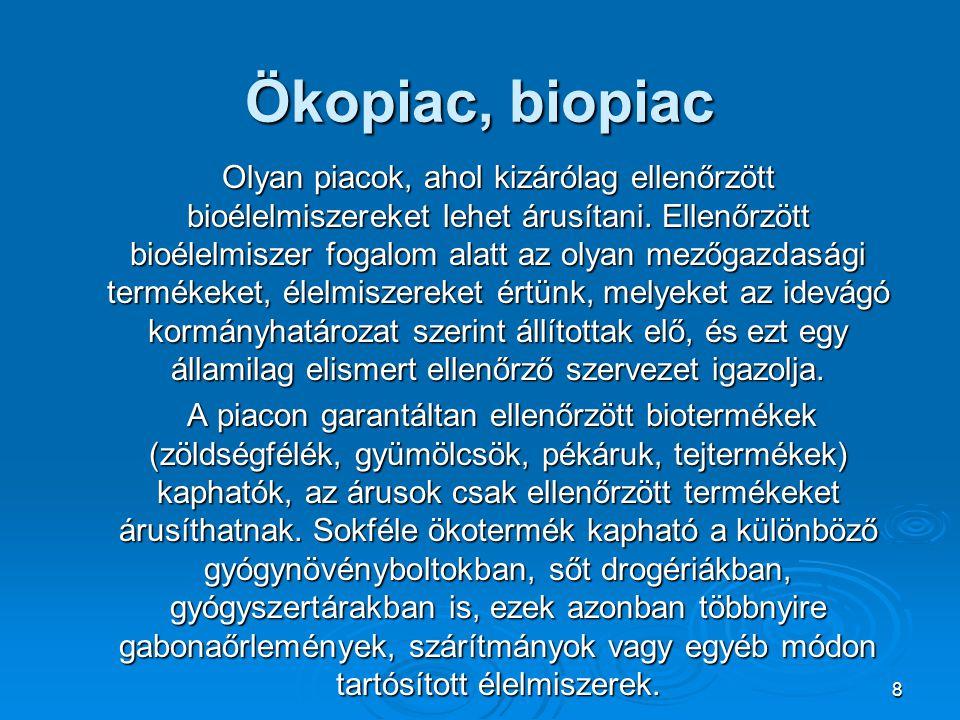 8 Ökopiac, biopiac Olyan piacok, ahol kizárólag ellenőrzött bioélelmiszereket lehet árusítani. Ellenőrzött bioélelmiszer fogalom alatt az olyan mezőga