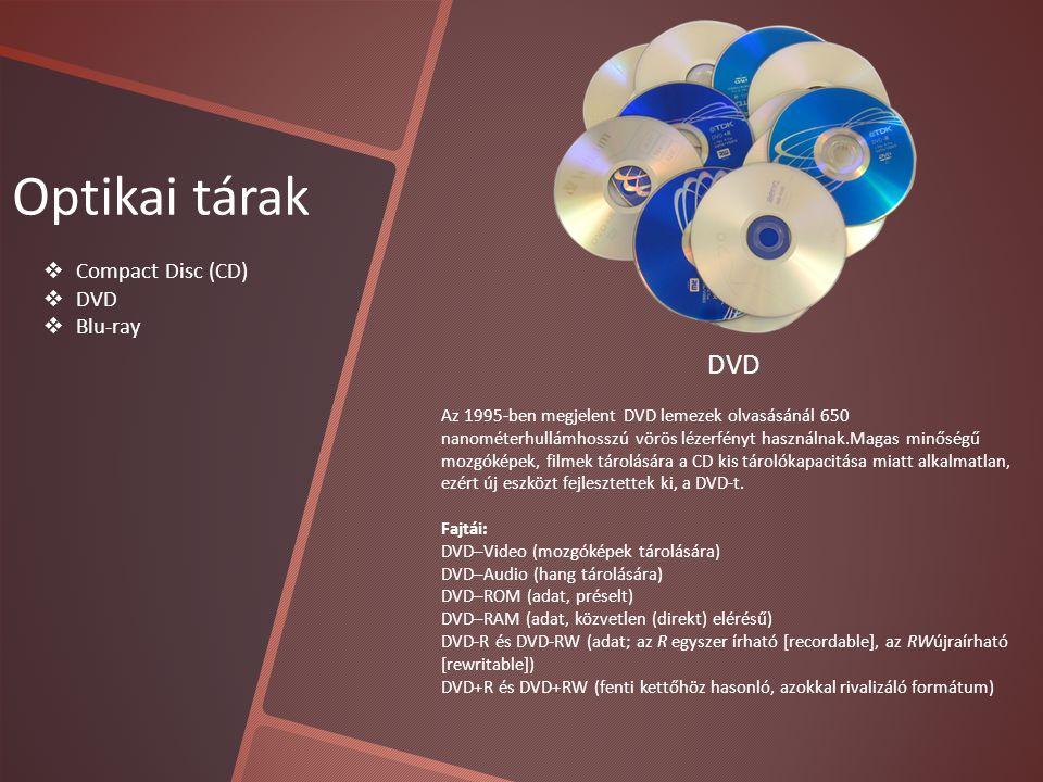Optikai tárak  Compact Disc (CD)  DVD  Blu-ray DVD Az 1995-ben megjelent DVD lemezek olvasásánál 650 nanométerhullámhosszú vörös lézerfényt használnak.Magas minőségű mozgóképek, filmek tárolására a CD kis tárolókapacitása miatt alkalmatlan, ezért új eszközt fejlesztettek ki, a DVD-t.