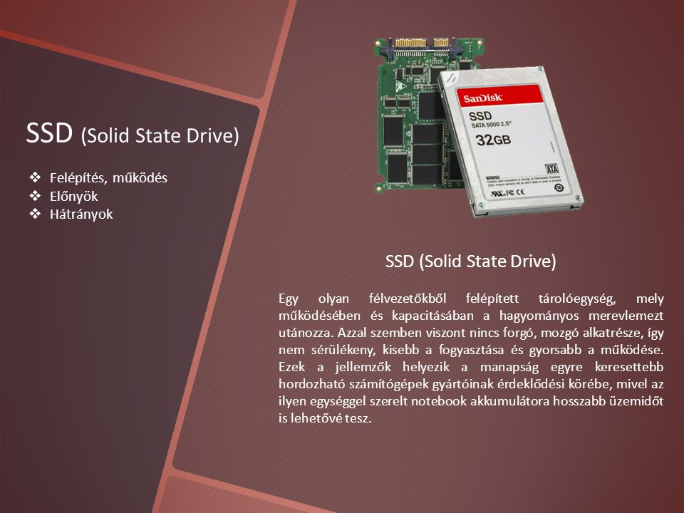 SSD (Solid State Drive)  Felépítés, működés  Előnyök  Hátrányok SSD (Solid State Drive) Egy olyan félvezetőkből felépített tárolóegység, mely működésében és kapacitásában a hagyományos merevlemezt utánozza.