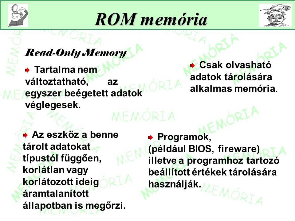 ROM memória Read-Only Memory Programok, (például BIOS, fireware) illetve a programhoz tartozó beállított értékek tárolására használják. Csak olvasható