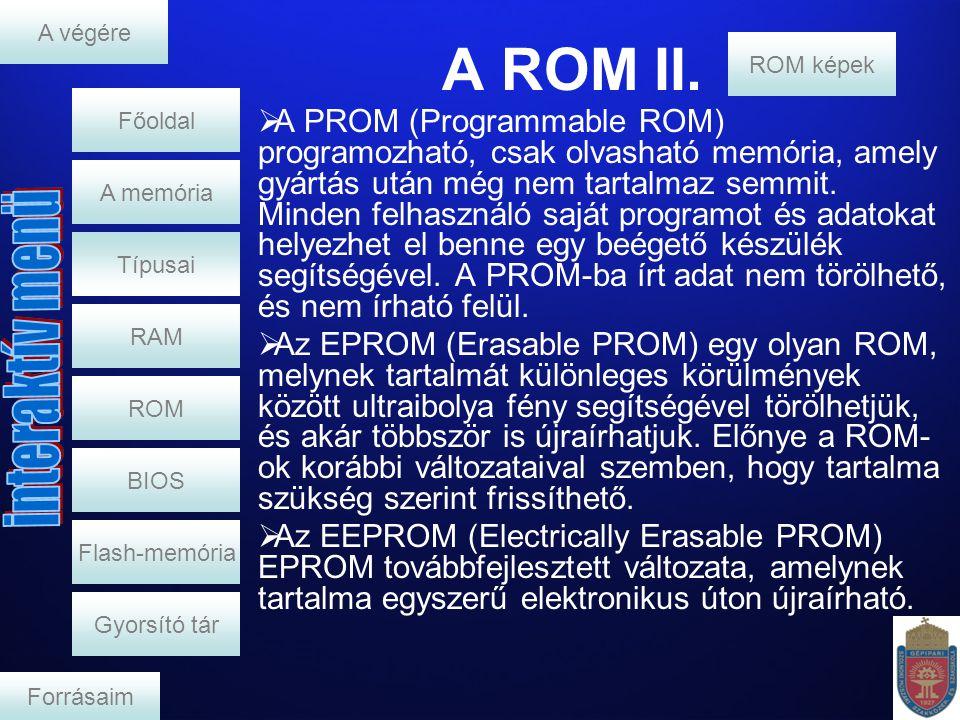 A ROM II. RAM A memória  A PROM (Programmable ROM) programozható, csak olvasható memória, amely gyártás után még nem tartalmaz semmit. Minden felhasz
