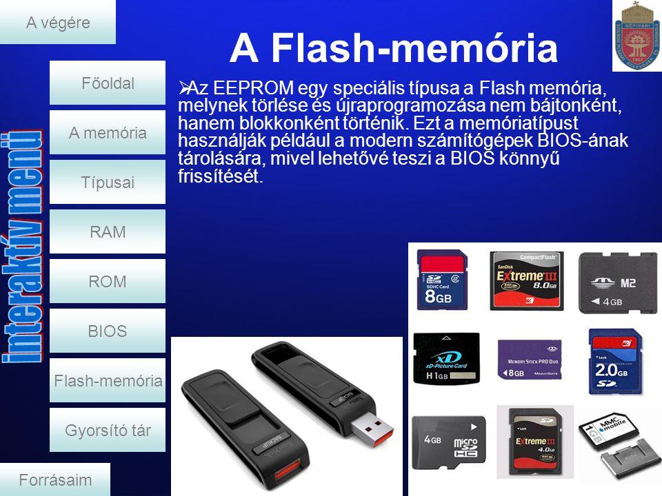A Flash-memória RAM A memória  Az EEPROM egy speciális típusa a Flash memória, melynek törlése és újraprogramozása nem bájtonként, hanem blokkonként történik.