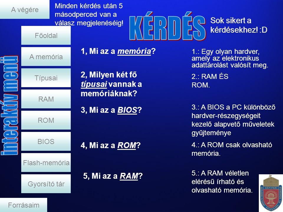 1, Mi az a memória? RAM ROM BIOS Flash-memória Gyorsító tár A memória Főoldal Forrásaim A végére Típusai Minden kérdés után 5 másodperced van a válasz