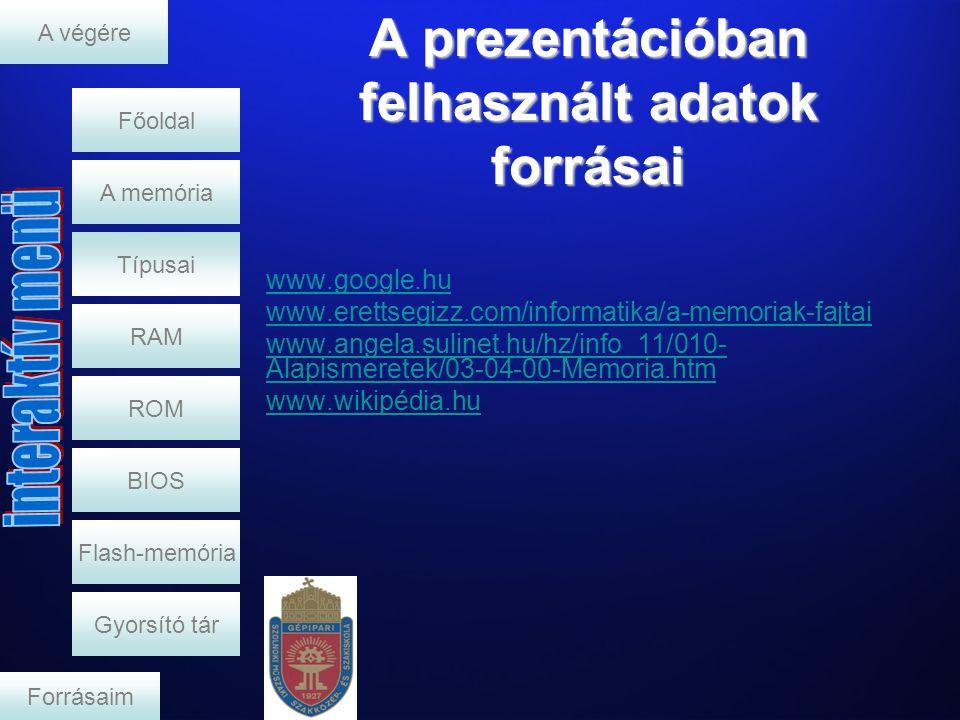 A prezentációban felhasznált adatok forrásai RAM A memória www.google.hu www.erettsegizz.com/informatika/a-memoriak-fajtai www.angela.sulinet.hu/hz/info_11/010- Alapismeretek/03-04-00-Memoria.htm www.wikipédia.hu A végére Típusai ROM BIOS Flash-memória Gyorsító tár Forrásaim Főoldal