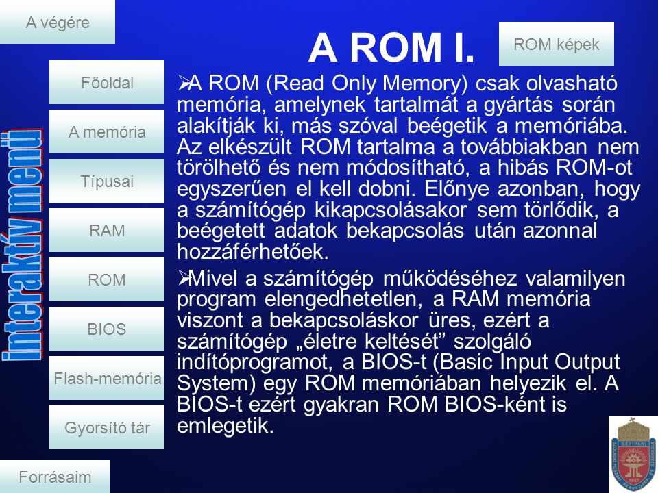 A ROM I. RAM A memória  A ROM (Read Only Memory) csak olvasható memória, amelynek tartalmát a gyártás során alakítják ki, más szóval beégetik a memór