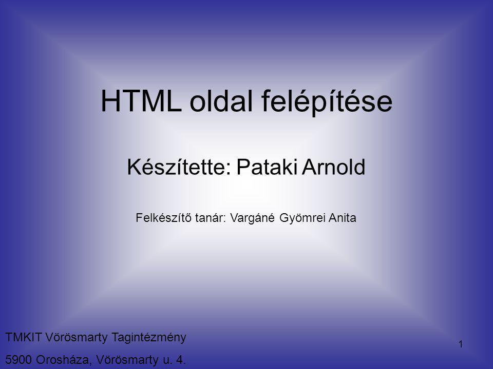 1 TMKIT Vörösmarty Tagintézmény 5900 Orosháza, Vörösmarty u. 4. HTML oldal felépítése Készítette: Pataki Arnold Felkészítő tanár: Vargáné Gyömrei Anit