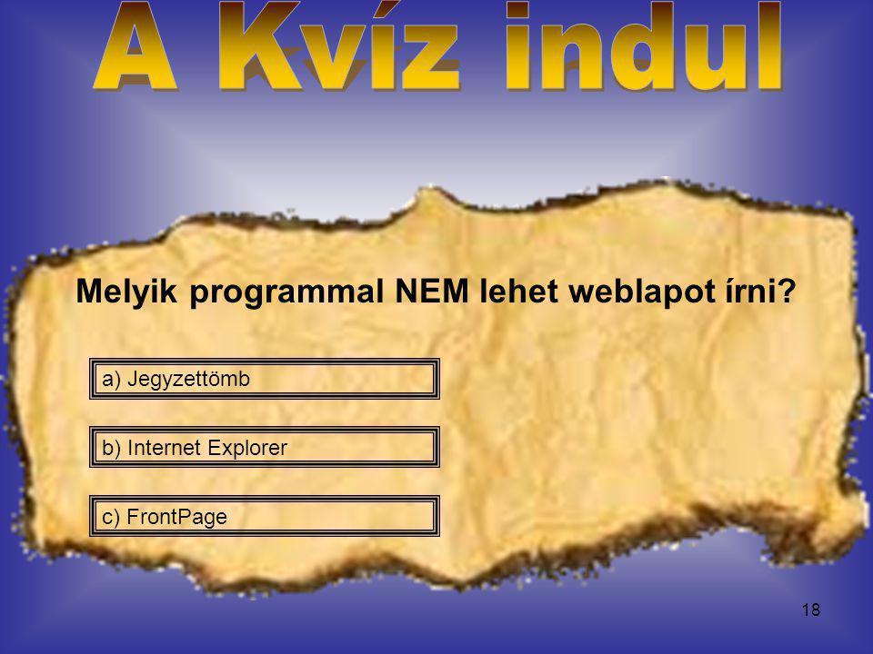 18 Melyik programmal NEM lehet weblapot írni? a) Jegyzettömb c) FrontPage b) Internet Explorer