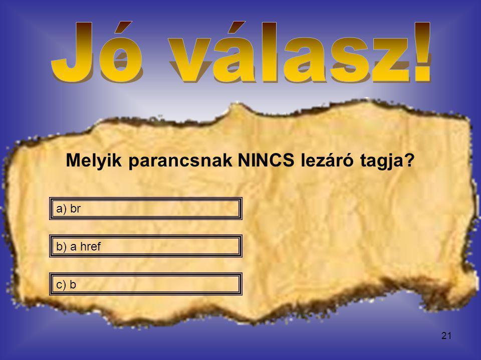 21 Melyik parancsnak NINCS lezáró tagja? c) b b) a href a) br