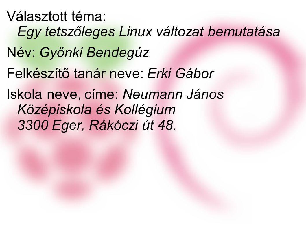 Választott téma: Egy tetszőleges Linux változat bemutatása Név: Gyönki Bendegúz Felkészítő tanár neve: Erki Gábor Iskola neve, címe: Neumann János Középiskola és Kollégium 3300 Eger, Rákóczi út 48.