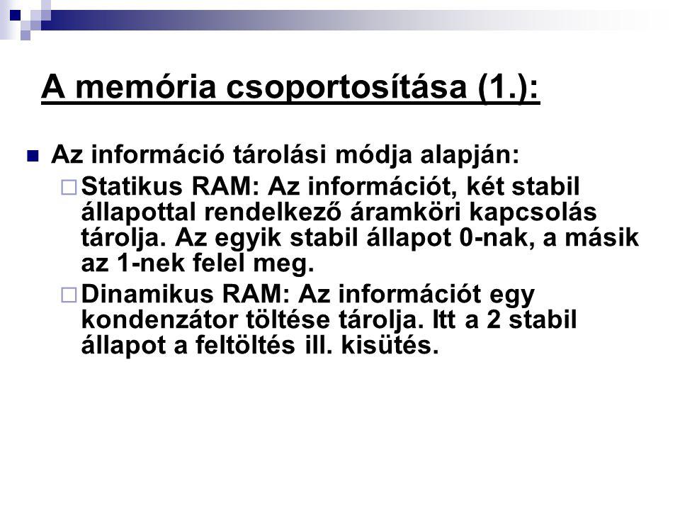 A memória csoportosítása (1.): Az információ tárolási módja alapján:  Statikus RAM: Az információt, két stabil állapottal rendelkező áramköri kapcsol