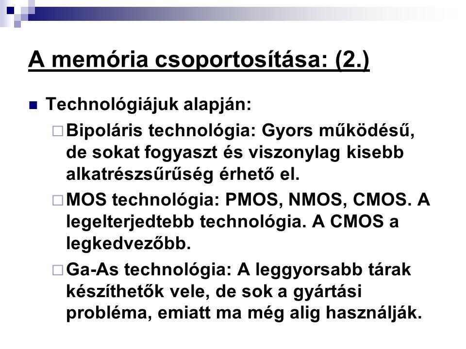 A memória csoportosítása: (2.) Technológiájuk alapján:  Bipoláris technológia: Gyors működésű, de sokat fogyaszt és viszonylag kisebb alkatrészsűrűsé