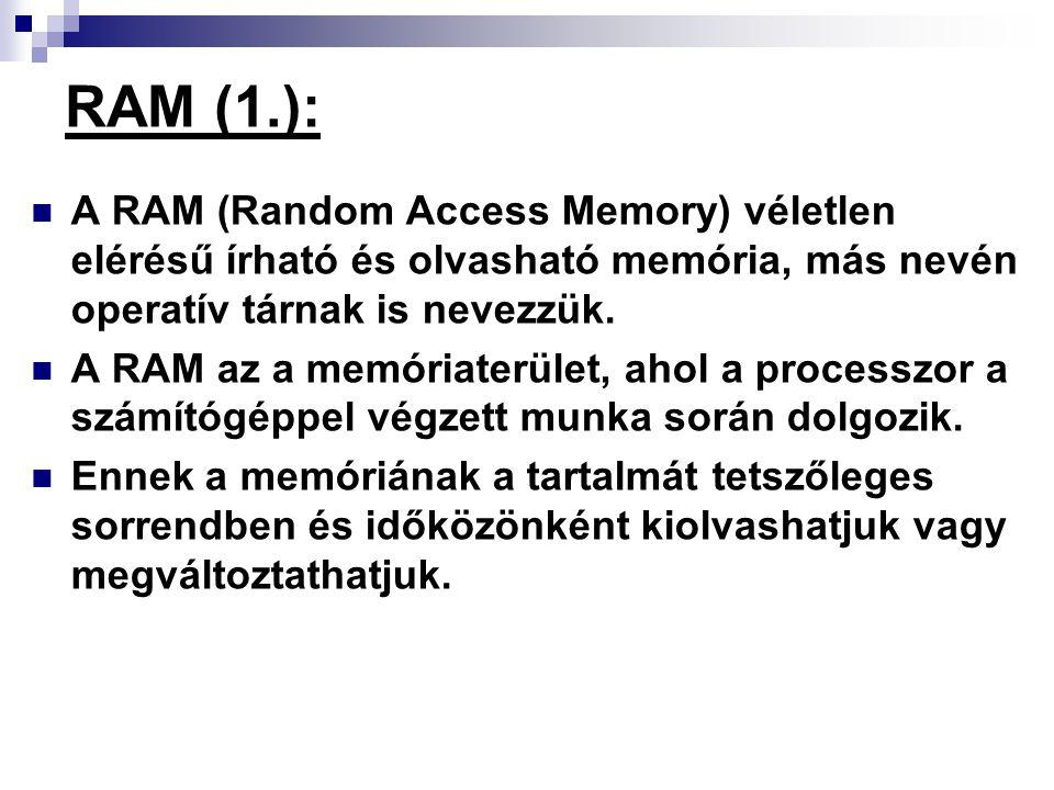 RAM (1.): A RAM (Random Access Memory) véletlen elérésű írható és olvasható memória, más nevén operatív tárnak is nevezzük. A RAM az a memóriaterület,