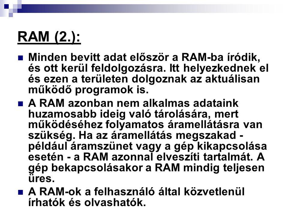 RAM (2.): Minden bevitt adat először a RAM-ba íródik, és ott kerül feldolgozásra. Itt helyezkednek el és ezen a területen dolgoznak az aktuálisan műkö
