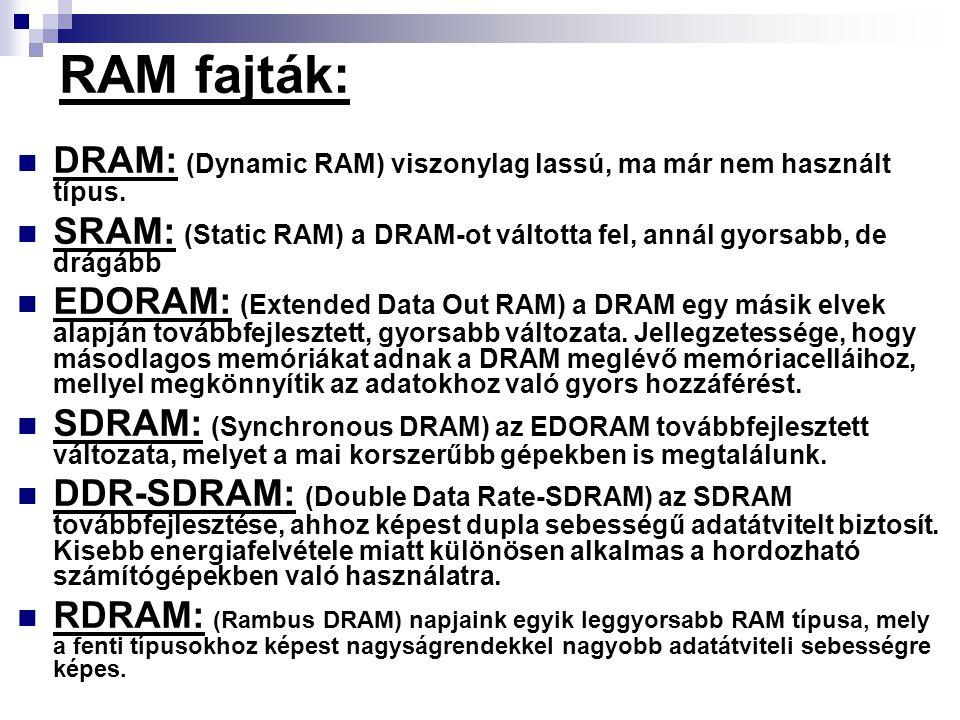 RAM fajták: DRAM: (Dynamic RAM) viszonylag lassú, ma már nem használt típus. SRAM: (Static RAM) a DRAM-ot váltotta fel, annál gyorsabb, de drágább EDO