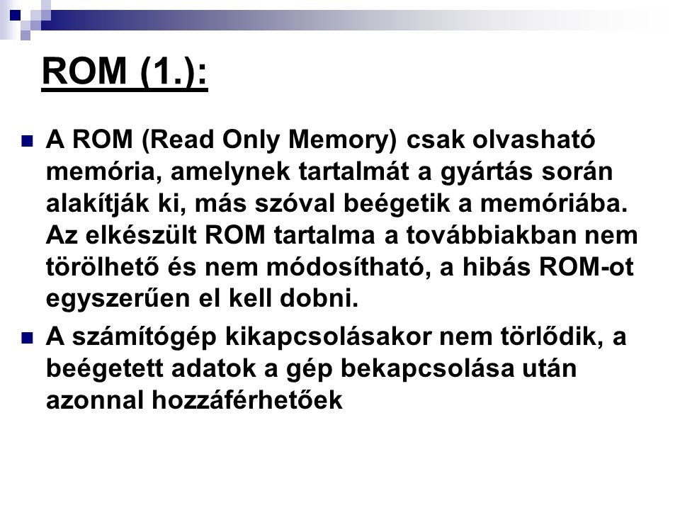ROM (1.): A ROM (Read Only Memory) csak olvasható memória, amelynek tartalmát a gyártás során alakítják ki, más szóval beégetik a memóriába. Az elkész