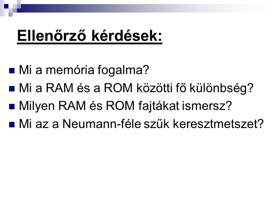 Ellenőrző kérdések: Mi a memória fogalma? Mi a RAM és a ROM közötti fő különbség? Milyen RAM és ROM fajtákat ismersz? Mi az a Neumann-féle szűk keresz