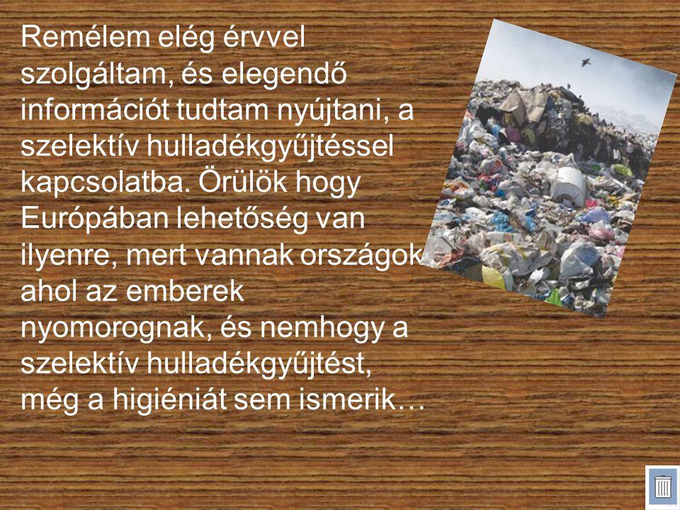 Remélem elég érvvel szolgáltam, és elegendő információt tudtam nyújtani, a szelektív hulladékgyűjtéssel kapcsolatba. Örülök hogy Európában lehetőség v