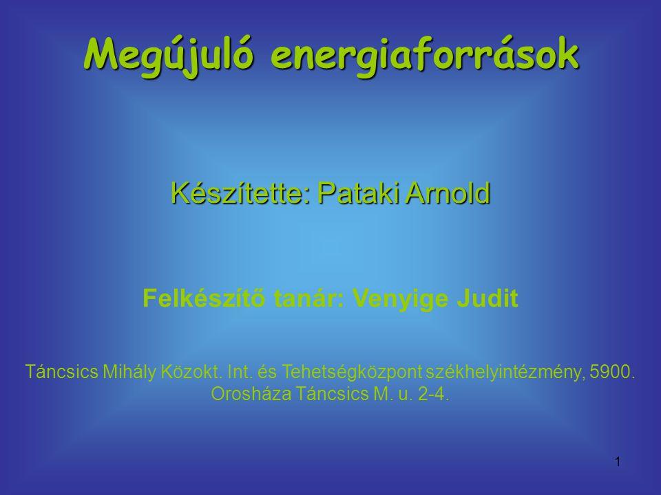 1 Megújuló energiaforrások Készítette: Pataki Arnold Felkészítő tanár: Venyige Judit Táncsics Mihály Közokt. Int. és Tehetségközpont székhelyintézmény
