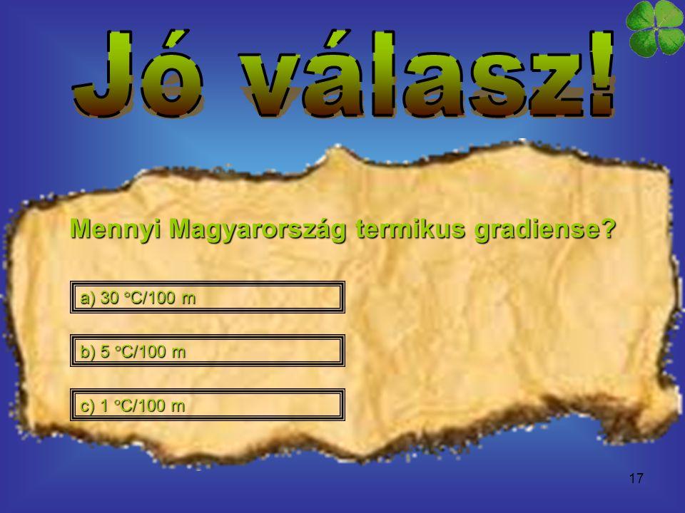 17 Mennyi Magyarország termikus gradiense? a) 30  C/100 m a) 30  C/100 m c) 1  C/100 m c) 1  C/100 m b) 5  C/100 m b) 5  C/100 m