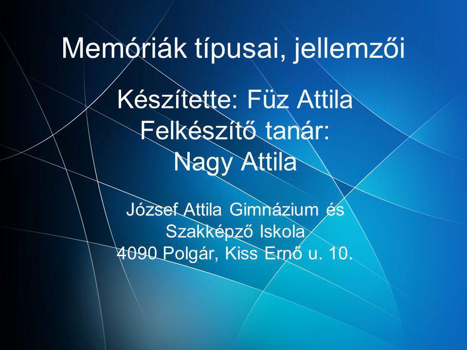 Memóriák típusai, jellemzői Készítette: Füz Attila Felkészítő tanár: Nagy Attila József Attila Gimnázium és Szakképző Iskola 4090 Polgár, Kiss Ernő u.