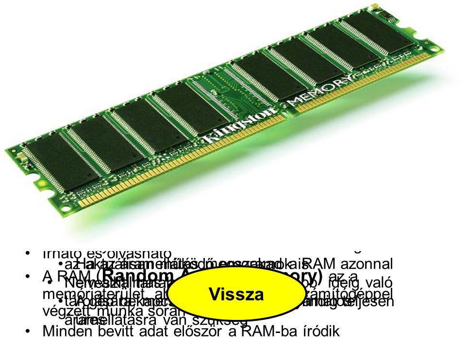 """Előnye azonban, hogy a számítógép kikapcsolásakor sem törlődik, a beégetett adatok bekapcsolás után azonnal hozzáférhetőek ROM A ROM (Read Only Memory) csak olvasható memória, amelynek tartalmát a gyártás során alakítják ki, más szóval beégetik a memóriába Az elkészült ROM tartalma a továbbiakban nem törölhető és nem módosítható, a hibás ROM-ot egyszerűen el kell dobni Mivel a számítógép működéséhez valamilyen program elengedhetetlen, a RAM memória viszont a bekapcsoláskor üres, ezért a számítógép """"életre keltését szolgáló indítóprogramot, a BIOS-t (Basic Input Output System) egy ROM memóriában helyezik el A BIOS-t ezért gyakran ROM BIOS-ként is emlegetik Vissza"""