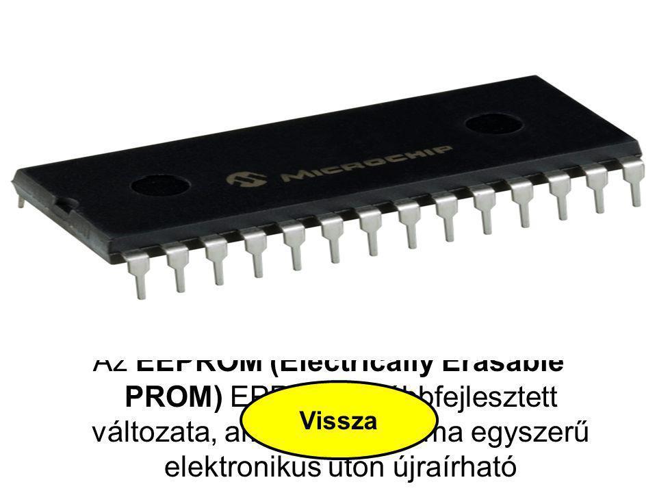 EEPROM Az EEPROM (Electrically Erasable PROM) EPROM továbbfejlesztett változata, amelynek tartalma egyszerű elektronikus úton újraírható Vissza