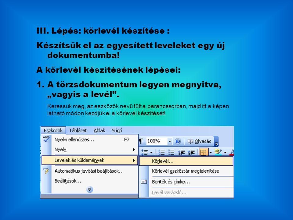 III. Lépés: körlevél készítése : Készítsük el az egyesített leveleket egy új dokumentumba! A körlevél készítésének lépései: 1.A törzsdokumentum legyen