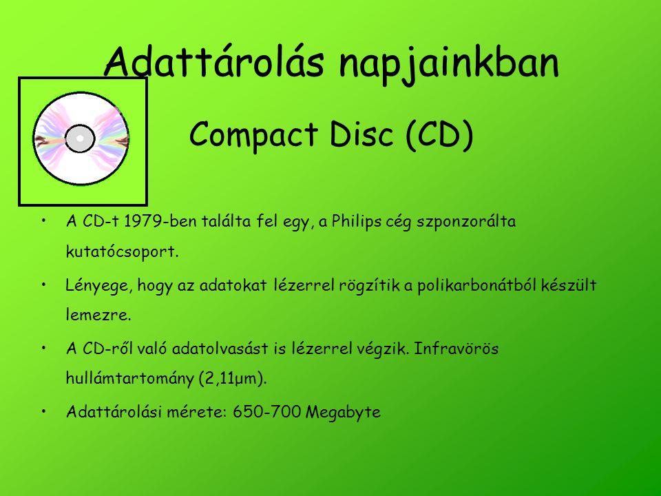 Adattárolás napjainkban Compact Disc (CD) A CD-t 1979-ben találta fel egy, a Philips cég szponzorálta kutatócsoport. Lényege, hogy az adatokat lézerre