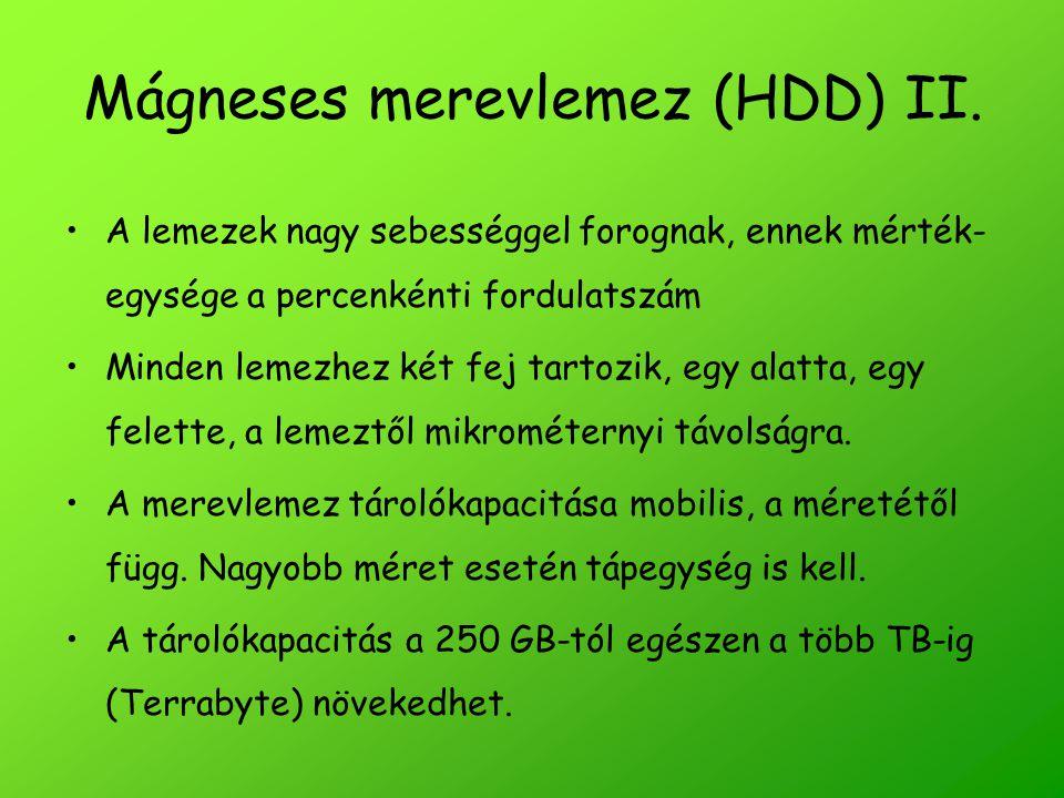 Mágneses merevlemez (HDD) II. A lemezek nagy sebességgel forognak, ennek mérték- egysége a percenkénti fordulatszám Minden lemezhez két fej tartozik,