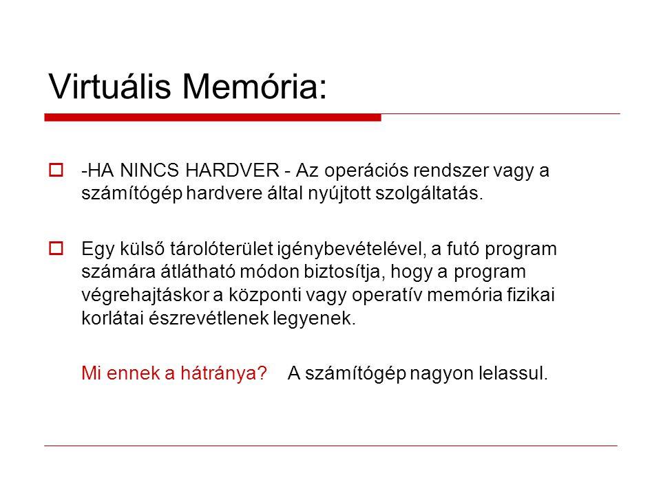 Virtuális Memória:  -HA NINCS HARDVER - Az operációs rendszer vagy a számítógép hardvere által nyújtott szolgáltatás.