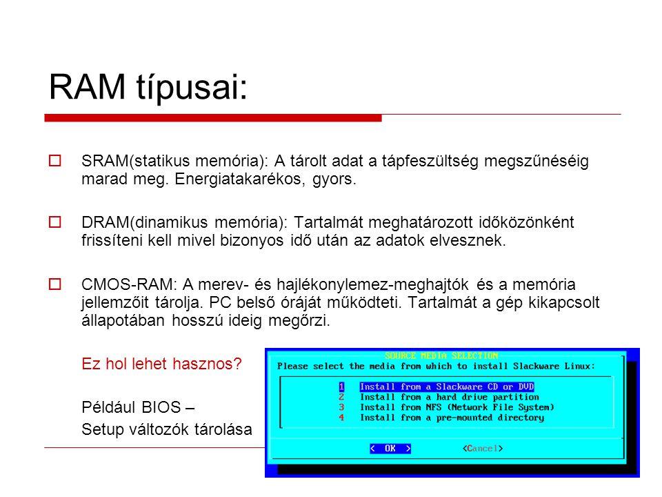 RAM típusai:  SRAM(statikus memória): A tárolt adat a tápfeszültség megszűnéséig marad meg.