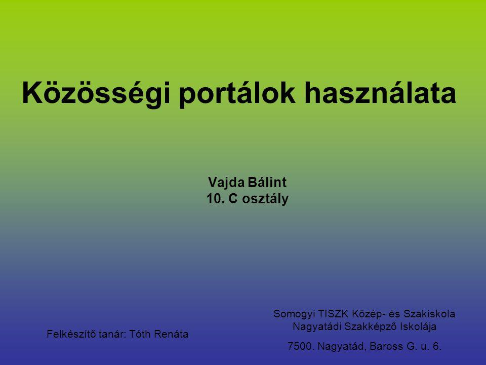Közösségi portálok használata Vajda Bálint 10. C osztály Somogyi TISZK Közép- és Szakiskola Nagyatádi Szakképző Iskolája 7500. Nagyatád, Baross G. u.