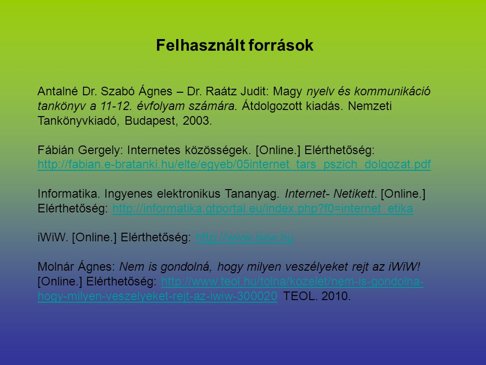 Felhasznált források Antalné Dr. Szabó Ágnes – Dr. Raátz Judit: Magy nyelv és kommunikáció tankönyv a 11-12. évfolyam számára. Átdolgozott kiadás. Nem