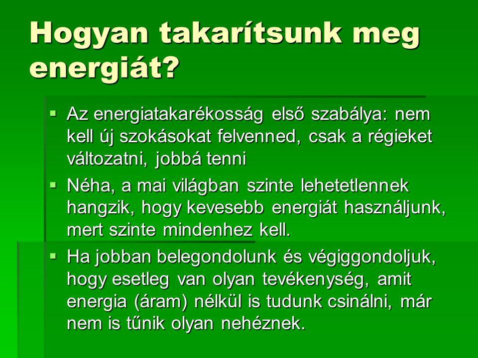 Hogyan takarítsunk meg energiát?  Az energiatakarékosság első szabálya: nem kell új szokásokat felvenned, csak a régieket változatni, jobbá tenni  N
