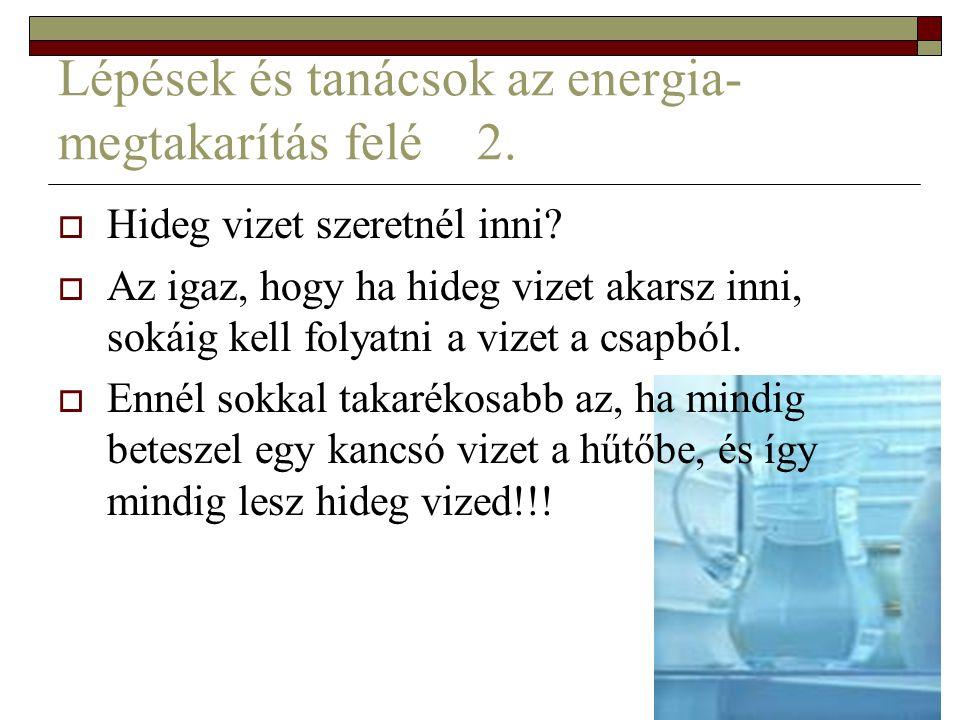 Lépések és tanácsok az energia- megtakarítás felé 2.  Hideg vizet szeretnél inni?  Az igaz, hogy ha hideg vizet akarsz inni, sokáig kell folyatni a