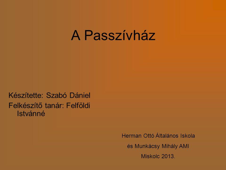 A Passzívház Készítette: Szabó Dániel Felkészítő tanár: Felföldi Istvánné Herman Ottó Általános Iskola és Munkácsy Mihály AMI Miskolc 2013.