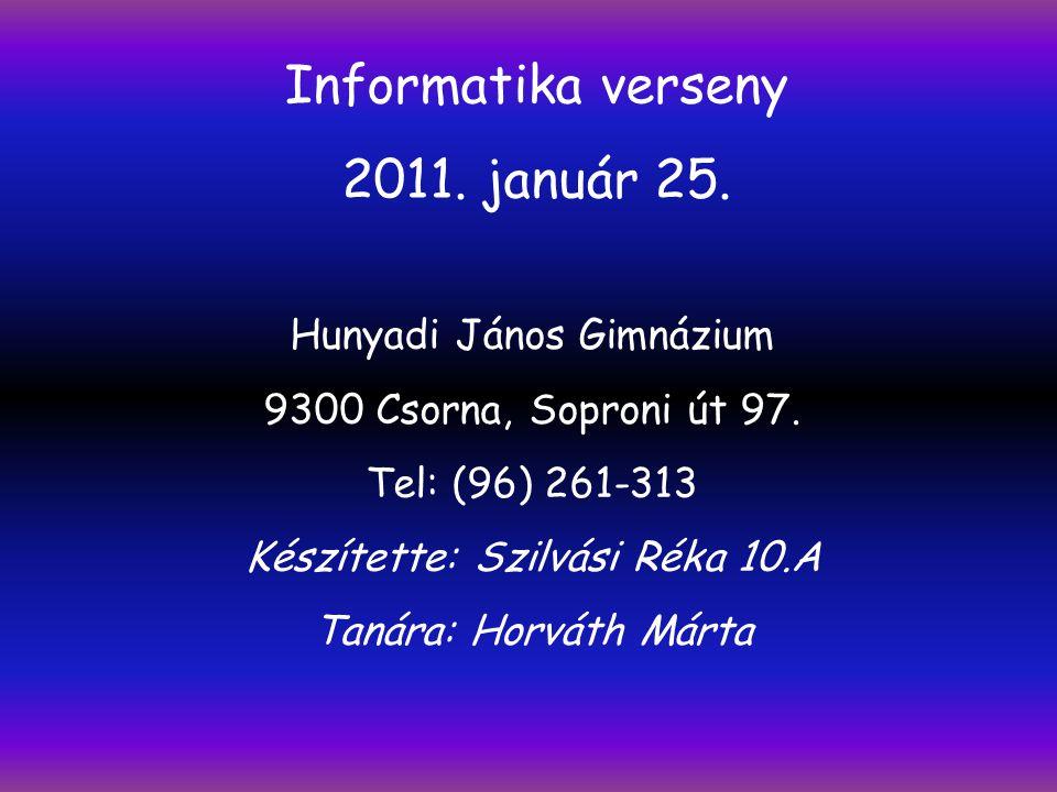 Informatika verseny 2011. január 25. Hunyadi János Gimnázium 9300 Csorna, Soproni út 97. Tel: (96) 261-313 Készítette: Szilvási Réka 10.A Tanára: Horv
