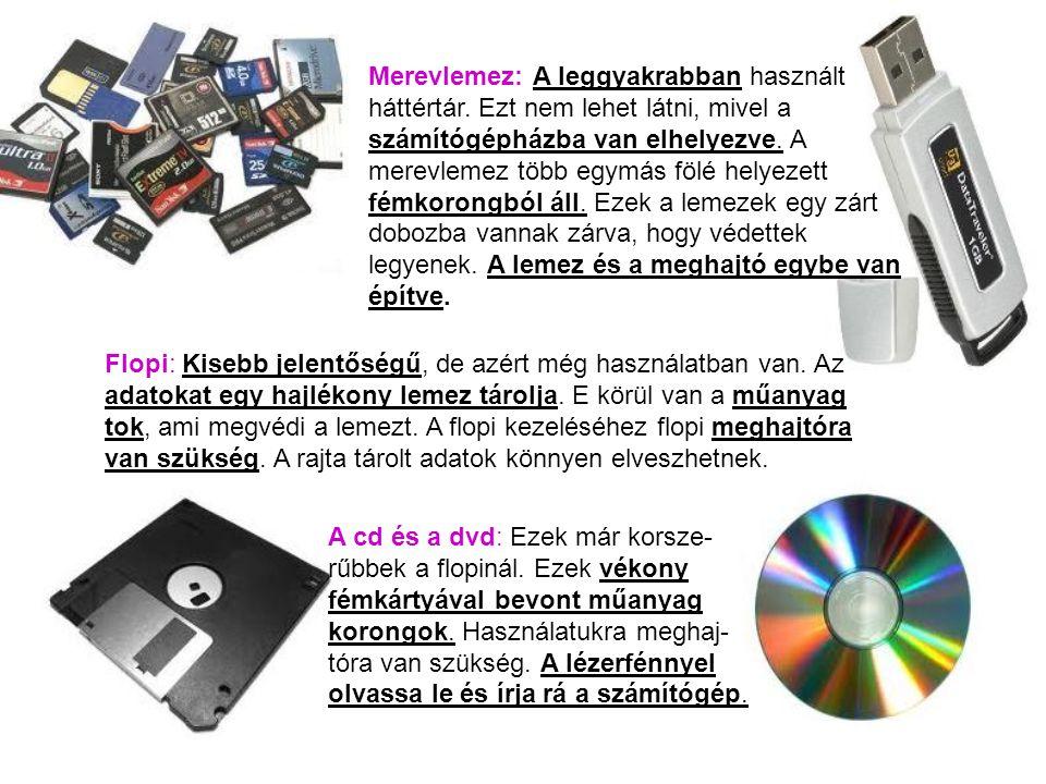 Merevlemez: A leggyakrabban használt háttértár. Ezt nem lehet látni, mivel a számítógépházba van elhelyezve. A merevlemez több egymás fölé helyezett f