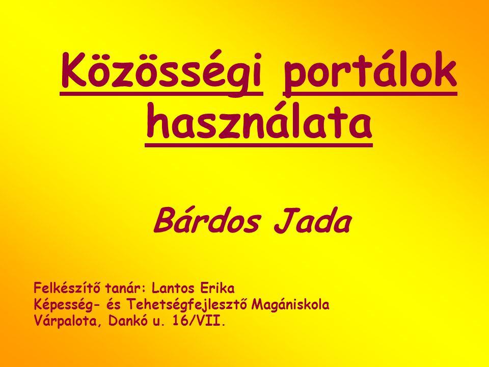 Közösségi portálok használata Bárdos Jada Felkészítő tanár: Lantos Erika Képesség- és Tehetségfejlesztő Magániskola Várpalota, Dankó u. 16/VII.
