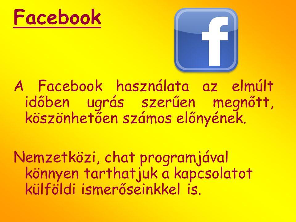 Facebook A Facebook használata az elmúlt időben ugrás szerűen megnőtt, köszönhetően számos előnyének. Nemzetközi, chat programjával könnyen tarthatjuk