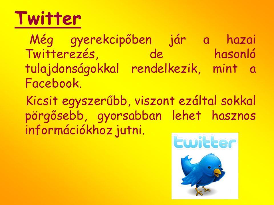 Twitter Még gyerekcipőben jár a hazai Twitterezés, de hasonló tulajdonságokkal rendelkezik, mint a Facebook. Kicsit egyszerűbb, viszont ezáltal sokkal