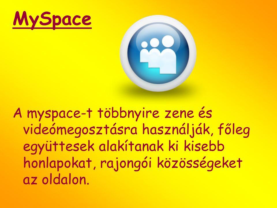 MySpace A myspace-t többnyire zene és videómegosztásra használják, főleg együttesek alakítanak ki kisebb honlapokat, rajongói közösségeket az oldalon.