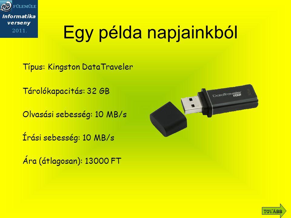 Típus: Kingston DataTraveler Tárolókapacitás: 32 GB Olvasási sebesség: 10 MB/s Írási sebesség: 10 MB/s Ára (átlagosan): 13000 FT Egy példa napjainkból Tovább