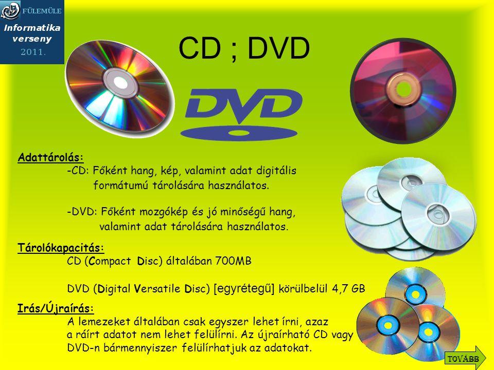 CD ; DVD Tárolókapacitás: CD (Compact Disc) általában 700MB DVD (Digital Versatile Disc) [egyrétegű] körülbelül 4,7 GB Adattárolás: -CD: Főként hang, kép, valamint adat digitális formátumú tárolására használatos.
