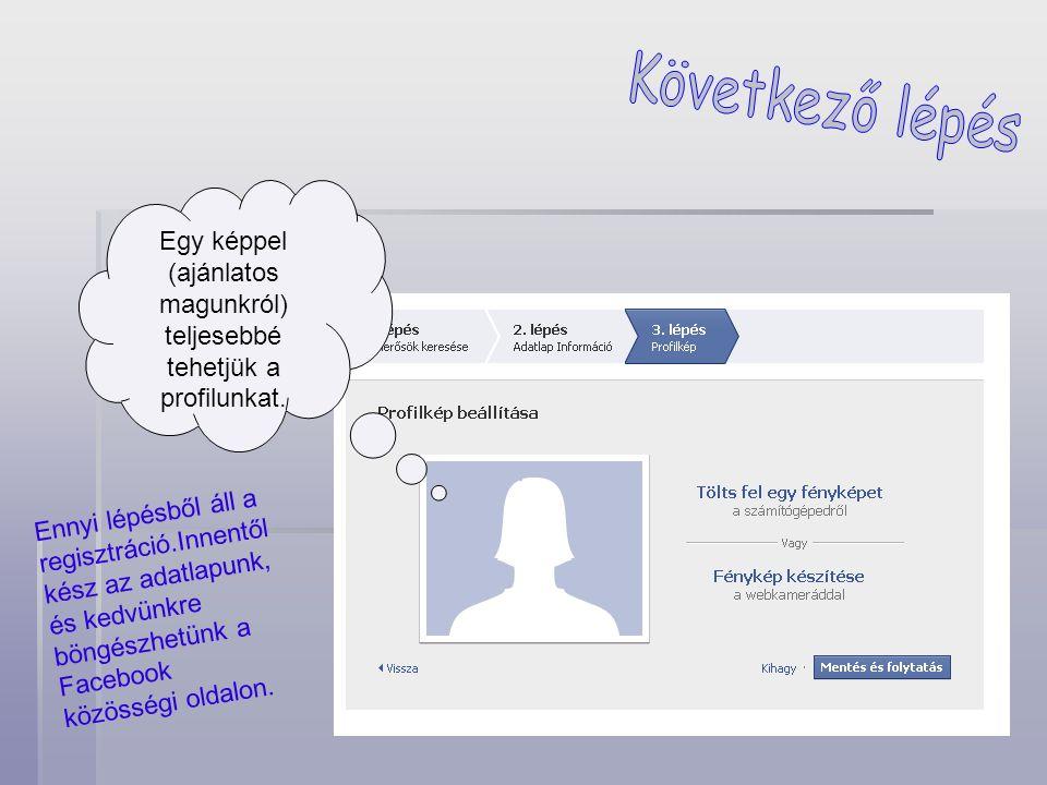 Egy képpel (ajánlatos magunkról) teljesebbé tehetjük a profilunkat. Ennyi lépésből áll a regisztráció.Innentől kész az adatlapunk, és kedvünkre böngés