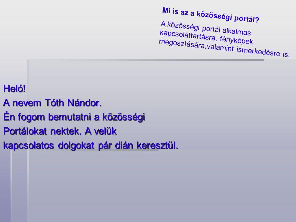 Heló! A nevem Tóth Nándor. Én fogom bemutatni a közösségi Portálokat nektek. A velük kapcsolatos dolgokat pár dián keresztül. Mi is az a közösségi por